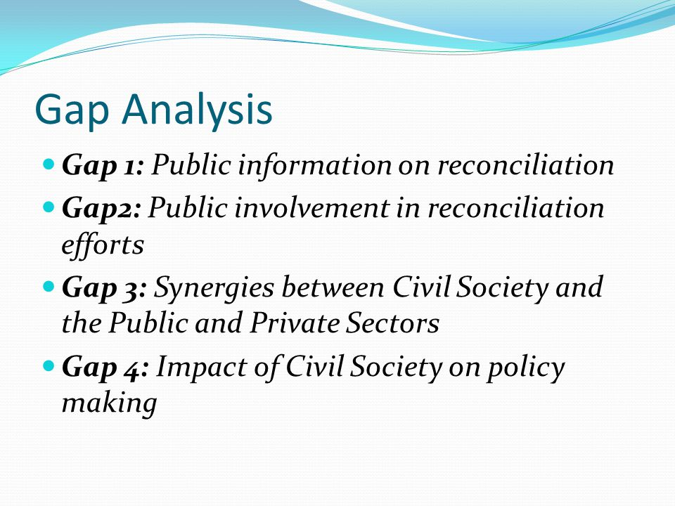 Gap Analysis Gap 1: Public information on reconciliation Gap2: Public involvement in reconciliation efforts Gap 3: Synergies between Civil Society and the Public and Private Sectors Gap 4: Impact of Civil Society on policy making