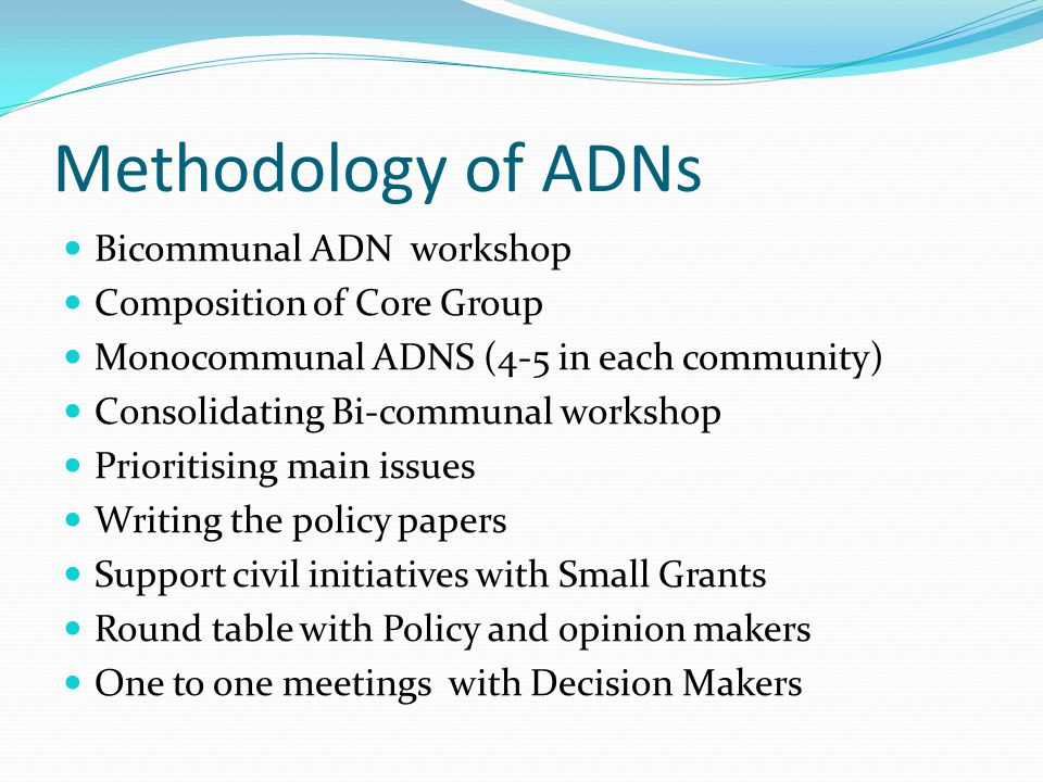 Methodology of ADNs Bicommunal ADN workshop Composition of Core Group Monocommunal ADNS (4-5 in each community) Consolidating Bi-communal workshop Pri