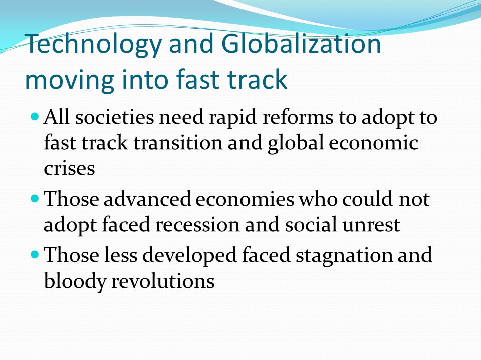 Technology and Globalization moving into fast track All societies need rapid reforms to adopt to fast track transition and global economic crises Thos