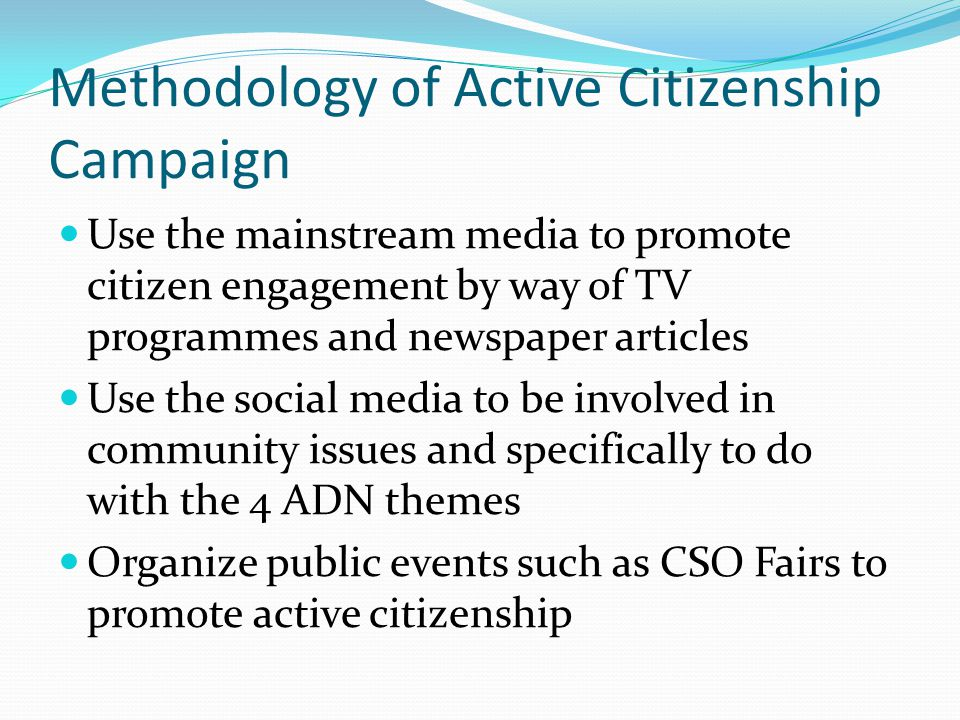 Methodology of Active Citizenship Campaign Use the mainstream media to promote citizen engagement by way of TV programmes and newspaper articles Use t