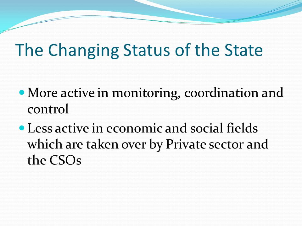The Changing Status of the State More active in monitoring, coordination and control Less active in economic and social fields which are taken over by