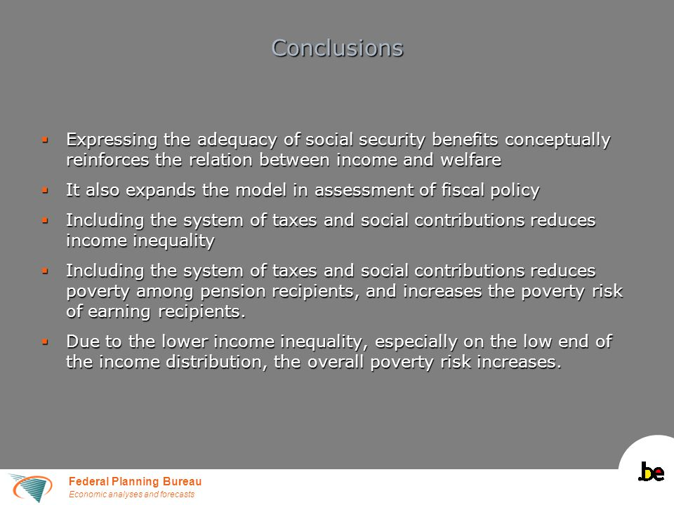 Federal Planning Bureau Economic analyses and forecasts Conclusions  Expressing the adequacy of social security benefits conceptually reinforces the