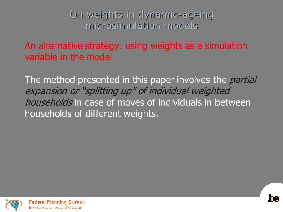 Federal Planning Bureau Economic analyses and forecasts On weights in dynamic-ageing microsimulation models An alternative strategy: using weights as a simulation variable in the model The method presented in this paper involves the partial expansion or splitting up of individual weighted households in case of moves of individuals in between households of different weights.