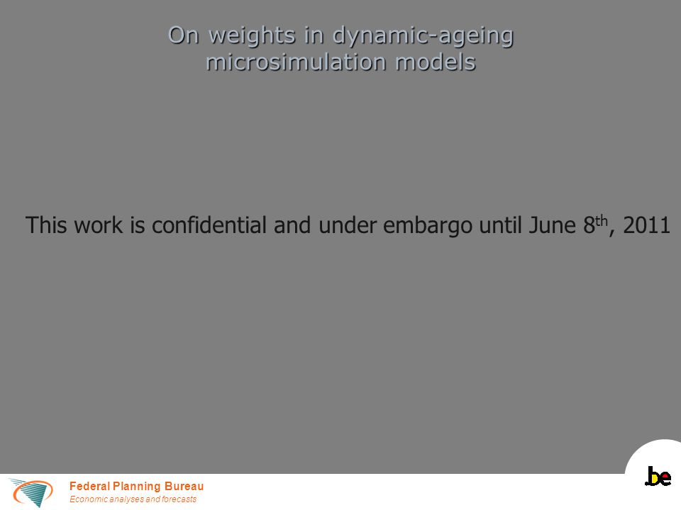 Federal Planning Bureau Economic analyses and forecasts On weights in dynamic-ageing microsimulation models This work is confidential and under embargo until June 8 th, 2011