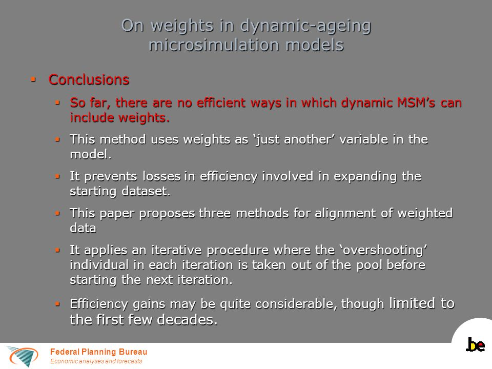 Federal Planning Bureau Economic analyses and forecasts On weights in dynamic-ageing microsimulation models  Conclusions  So far, there are no efficient ways in which dynamic MSM's can include weights.