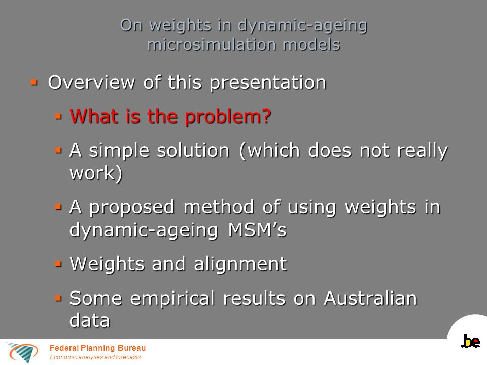 Federal Planning Bureau Economic analyses and forecasts On weights in dynamic-ageing microsimulation models  Overview of this presentation  What is the problem.