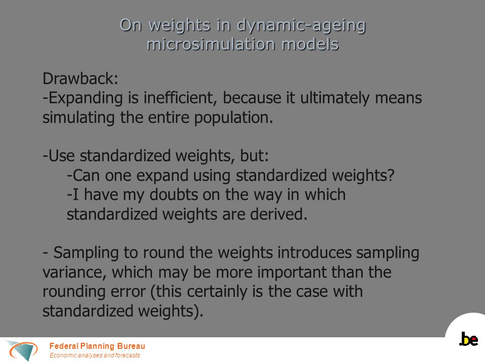 Federal Planning Bureau Economic analyses and forecasts On weights in dynamic-ageing microsimulation models Drawback: -Expanding is inefficient, because it ultimately means simulating the entire population.