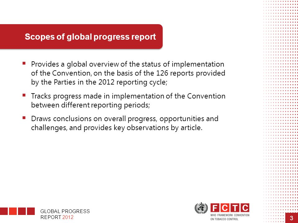 GLOBAL PROGRESS REPORT 2012 3  Provides a global overview of the status of implementation of the Convention, on the basis of the 126 reports provided