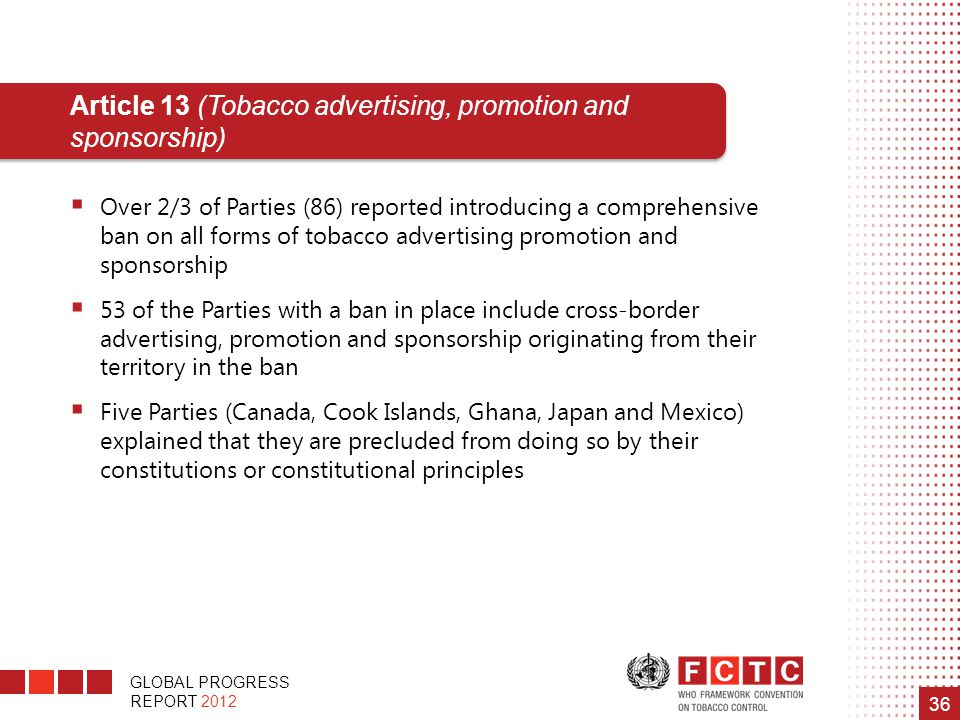 GLOBAL PROGRESS REPORT 2012 36 Article 13 (Tobacco advertising, promotion and sponsorship)  Over 2/3 of Parties (86) reported introducing a comprehen