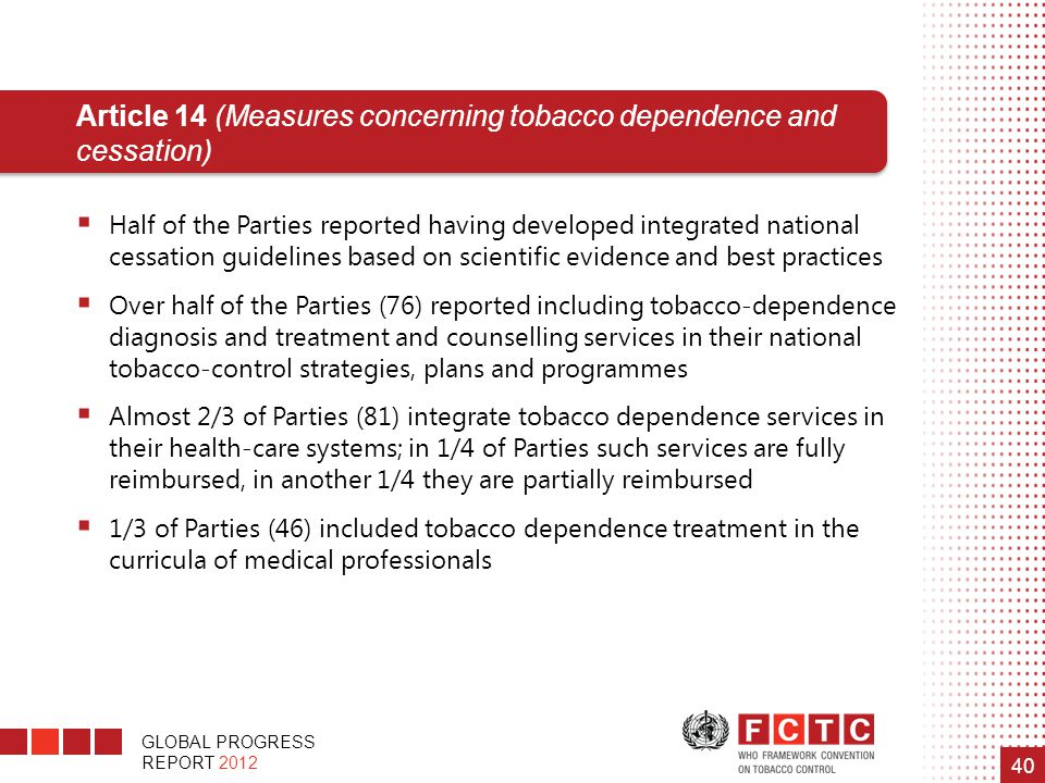 GLOBAL PROGRESS REPORT 2012 40 Article 14 (Measures concerning tobacco dependence and cessation)  Half of the Parties reported having developed integ