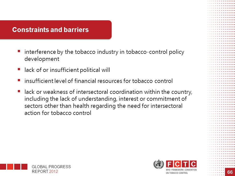GLOBAL PROGRESS REPORT 2012 66  interference by the tobacco industry in tobacco-control policy development  lack of or insufficient political will 