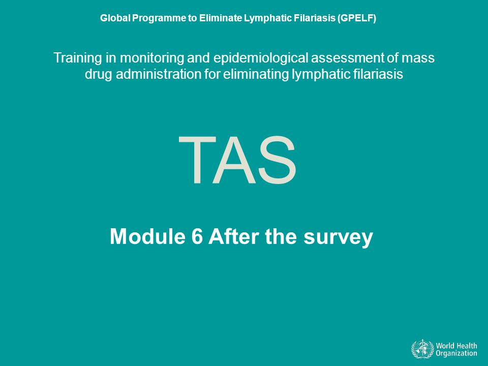 Module 6 After the survey TAS Global Programme to Eliminate Lymphatic Filariasis (GPELF) Training in monitoring and epidemiological assessment of mass drug administration for eliminating lymphatic filariasis Module 6 After the survey