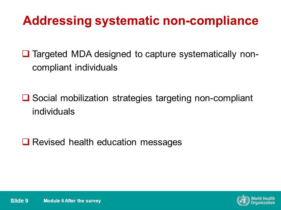 Module 6 After the survey Addressing systematic non-compliance Slide 9  Targeted MDA designed to capture systematically non- compliant individuals  Social mobilization strategies targeting non-compliant individuals  Revised health education messages