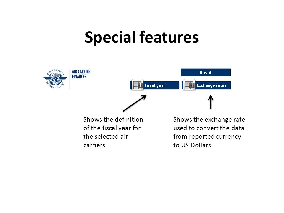 Special features Shows the definition of the fiscal year for the selected air carriers Shows the exchange rate used to convert the data from reported currency to US Dollars