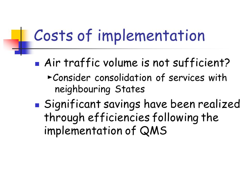 Costs of implementation Air traffic volume is not sufficient? ► Consider consolidation of services with neighbouring States Significant savings have b