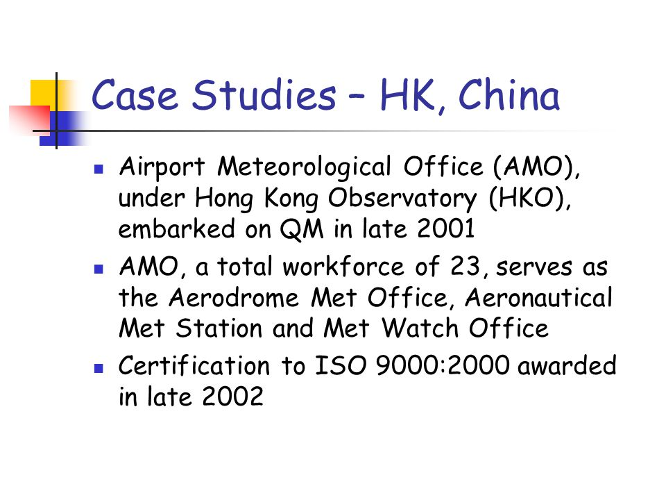 Case Studies – HK, China Airport Meteorological Office (AMO), under Hong Kong Observatory (HKO), embarked on QM in late 2001 AMO, a total workforce of