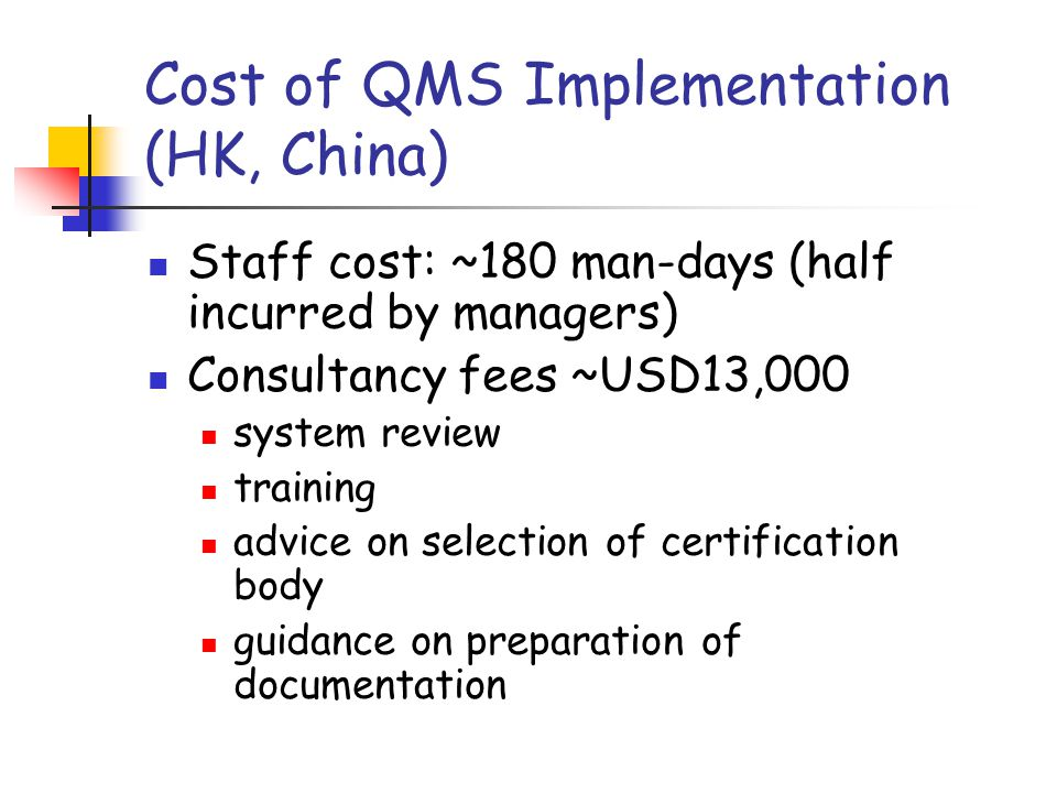 Cost of QMS Implementation (HK, China) Staff cost: ~180 man-days (half incurred by managers) Consultancy fees ~USD13,000 system review training advice