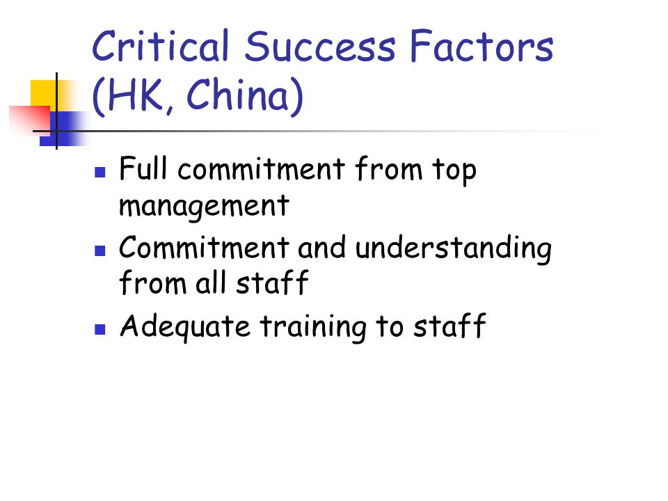 Critical Success Factors (HK, China) Full commitment from top management Commitment and understanding from all staff Adequate training to staff