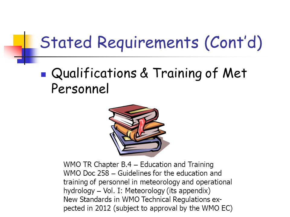 Stated Requirements (Cont'd) Qualifications & Training of Met Personnel WMO TR Chapter B.4 – Education and Training WMO Doc 258 – Guidelines for the e