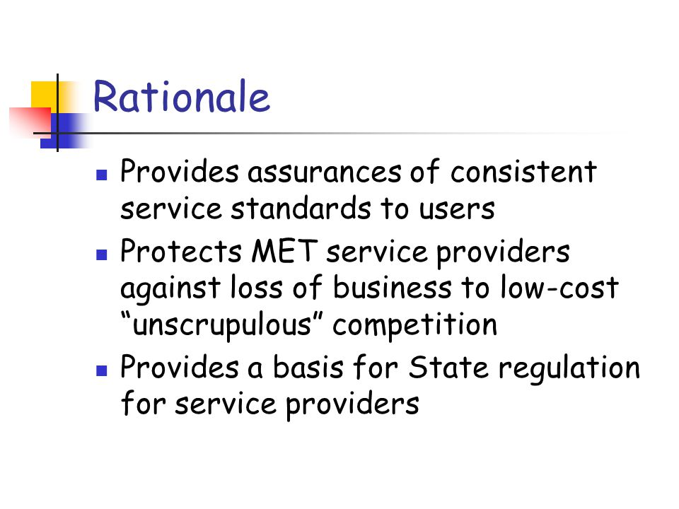 """Rationale Provides assurances of consistent service standards to users Protects MET service providers against loss of business to low-cost """"unscrupulo"""