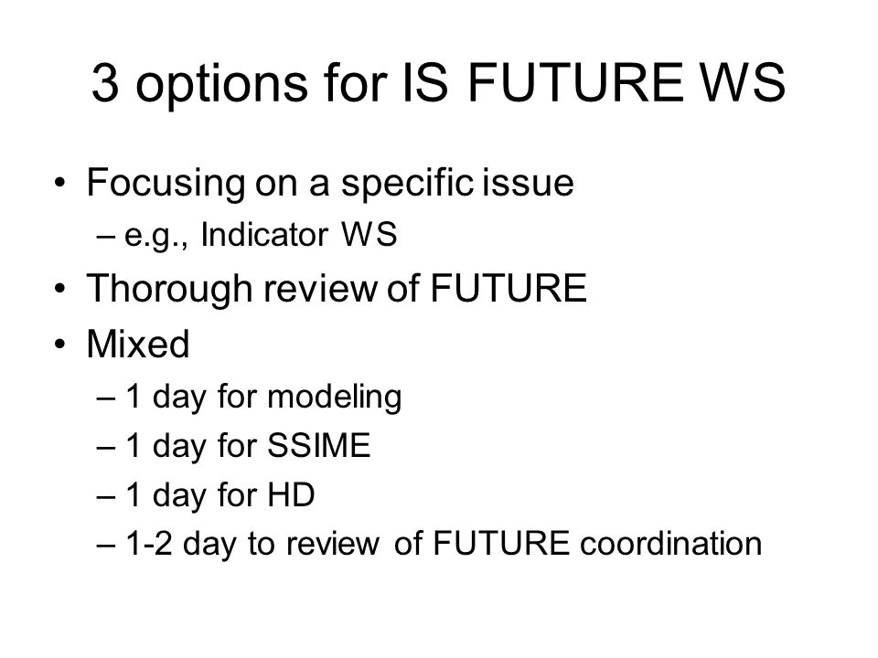 3 options for IS FUTURE WS Focusing on a specific issue –e.g., Indicator WS Thorough review of FUTURE Mixed –1 day for modeling –1 day for SSIME –1 da