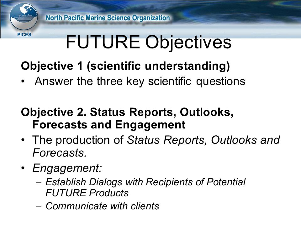 Objective 1 (scientific understanding) Answer the three key scientific questions Objective 2. Status Reports, Outlooks, Forecasts and Engagement The p