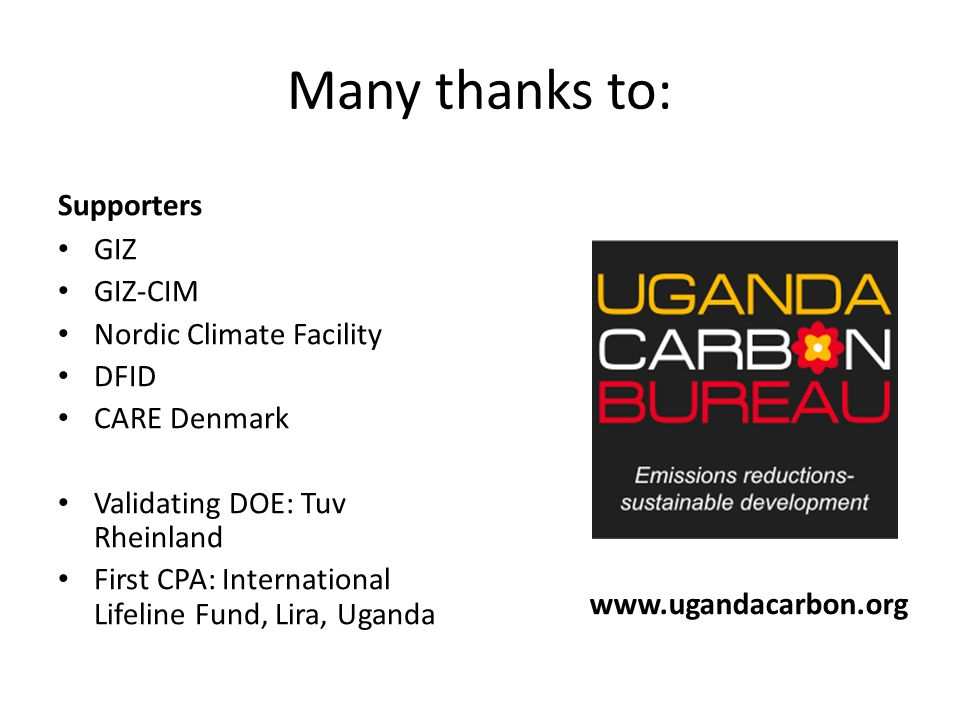 Many thanks to: Supporters GIZ GIZ-CIM Nordic Climate Facility DFID CARE Denmark Validating DOE: Tuv Rheinland First CPA: International Lifeline Fund,