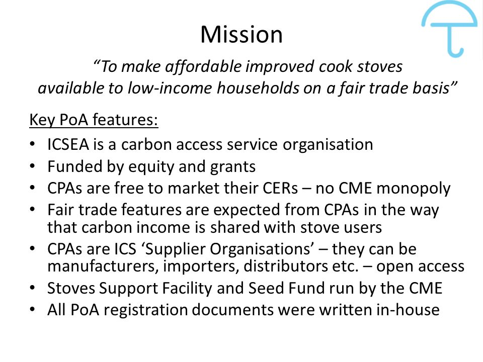 "Mission ""To make affordable improved cook stoves available to low-income households on a fair trade basis"" Key PoA features: ICSEA is a carbon access"