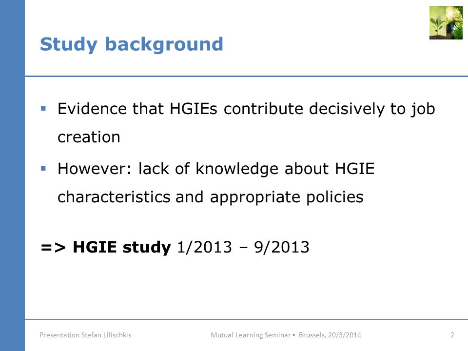 Study background Mutual Learning Seminar ▪ Brussels, 20/3/2014 2 Presentation Stefan Lilischkis  Evidence that HGIEs contribute decisively to job creation  However: lack of knowledge about HGIE characteristics and appropriate policies => HGIE study 1/2013 – 9/2013