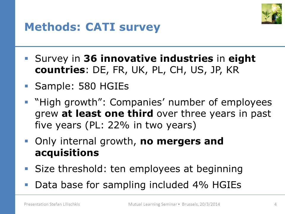 Methods: CATI survey Mutual Learning Seminar ▪ Brussels, 20/3/2014 4 Presentation Stefan Lilischkis  Survey in 36 innovative industries in eight countries: DE, FR, UK, PL, CH, US, JP, KR  Sample: 580 HGIEs  High growth : Companies' number of employees grew at least one third over three years in past five years (PL: 22% in two years)  Only internal growth, no mergers and acquisitions  Size threshold: ten employees at beginning  Data base for sampling included 4% HGIEs