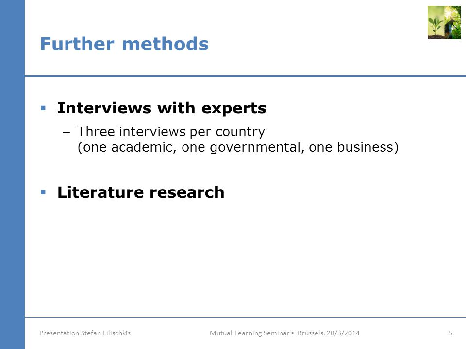 Further methods Mutual Learning Seminar ▪ Brussels, 20/3/2014 5 Presentation Stefan Lilischkis  Interviews with experts – Three interviews per country (one academic, one governmental, one business)  Literature research