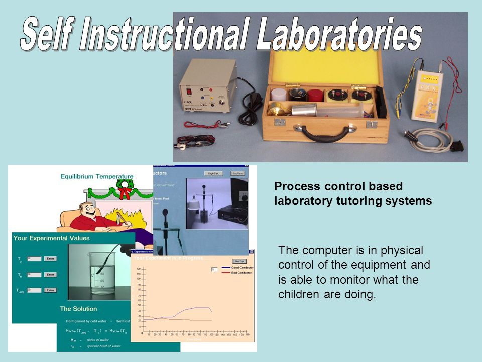 Process control based laboratory tutoring systems The computer is in physical control of the equipment and is able to monitor what the children are doing.