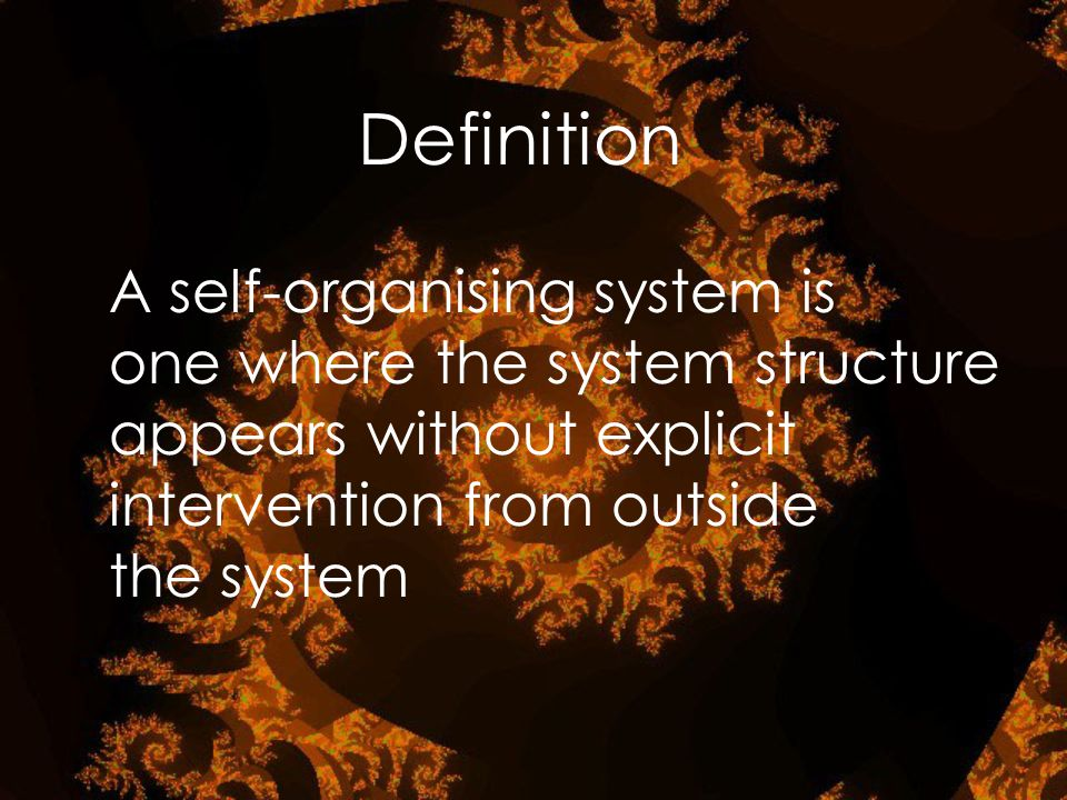 A self-organising system is one where the system structure appears without explicit intervention from outside the system Definition