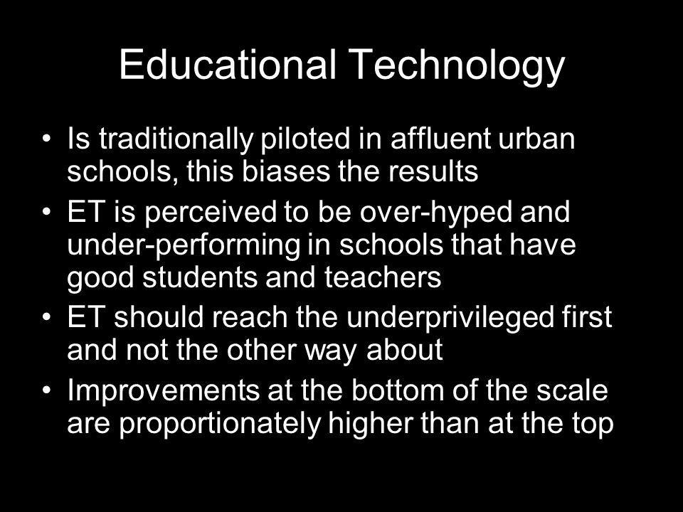 Educational Technology Is traditionally piloted in affluent urban schools, this biases the results ET is perceived to be over-hyped and under-performing in schools that have good students and teachers ET should reach the underprivileged first and not the other way about Improvements at the bottom of the scale are proportionately higher than at the top