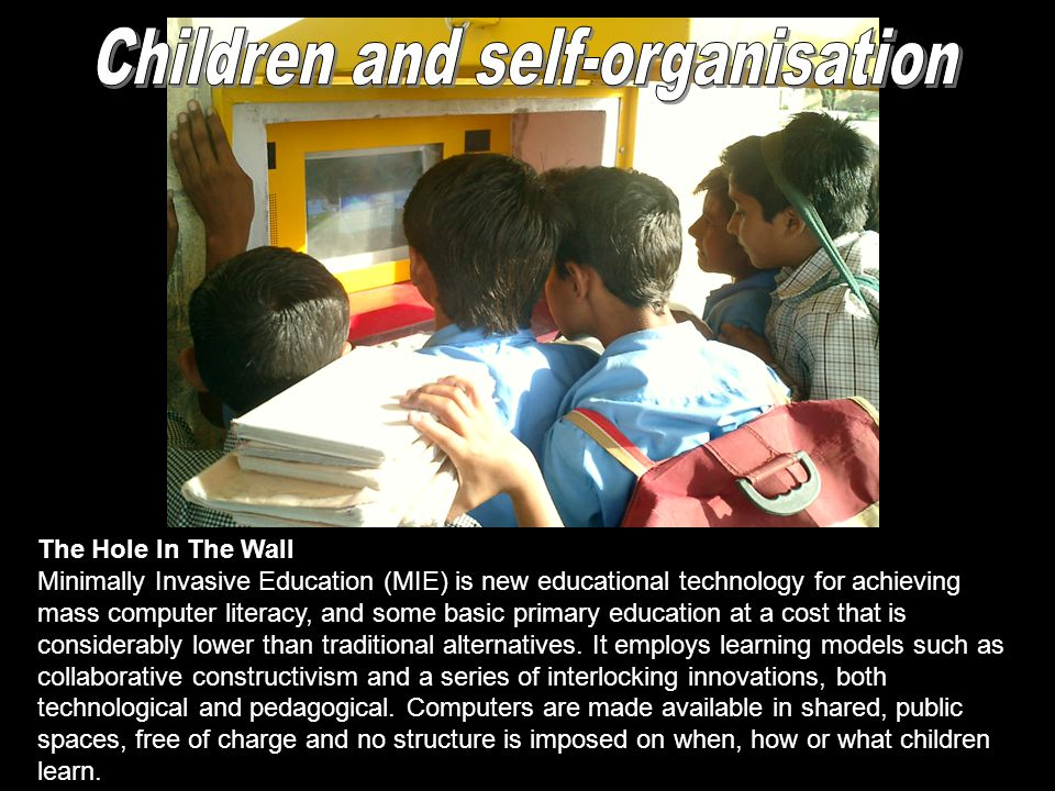 The Hole In The Wall Minimally Invasive Education (MIE) is new educational technology for achieving mass computer literacy, and some basic primary education at a cost that is considerably lower than traditional alternatives.