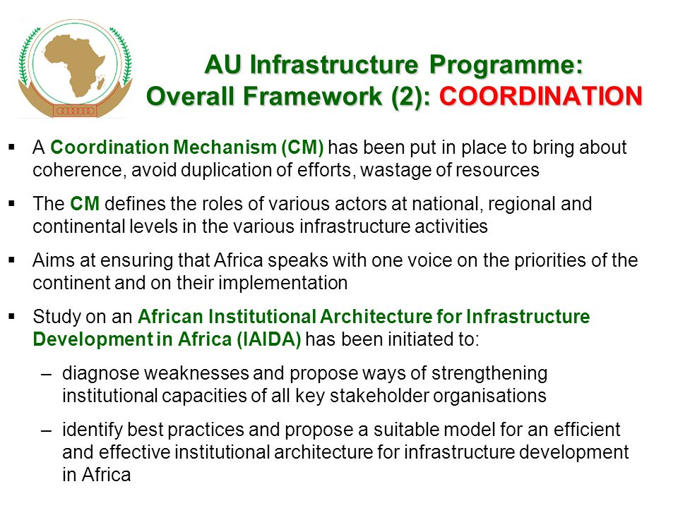 AU Infrastructure Programme: Overall Framework (2): COORDINATION  A Coordination Mechanism (CM) has been put in place to bring about coherence, avoid duplication of efforts, wastage of resources  The CM defines the roles of various actors at national, regional and continental levels in the various infrastructure activities  Aims at ensuring that Africa speaks with one voice on the priorities of the continent and on their implementation  Study on an African Institutional Architecture for Infrastructure Development in Africa (IAIDA) has been initiated to: –diagnose weaknesses and propose ways of strengthening institutional capacities of all key stakeholder organisations –identify best practices and propose a suitable model for an efficient and effective institutional architecture for infrastructure development in Africa