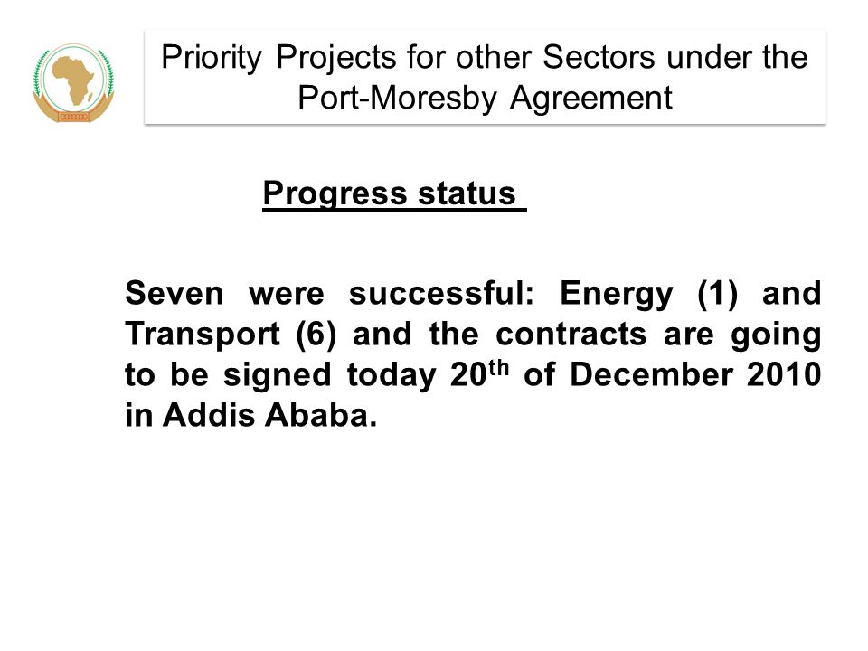 Priority Projects for other Sectors under the Port-Moresby Agreement Seven were successful: Energy (1) and Transport (6) and the contracts are going to be signed today 20 th of December 2010 in Addis Ababa.