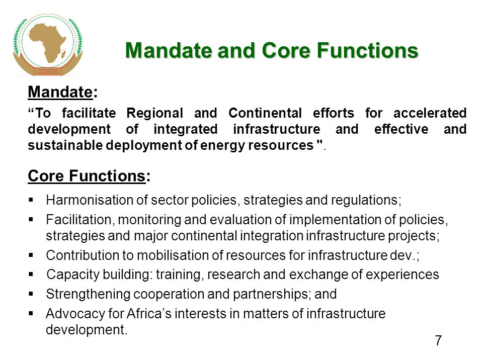 7 Mandate and Core Functions Mandate: To facilitate Regional and Continental efforts for accelerated development of integrated infrastructure and effective and sustainable deployment of energy resources .