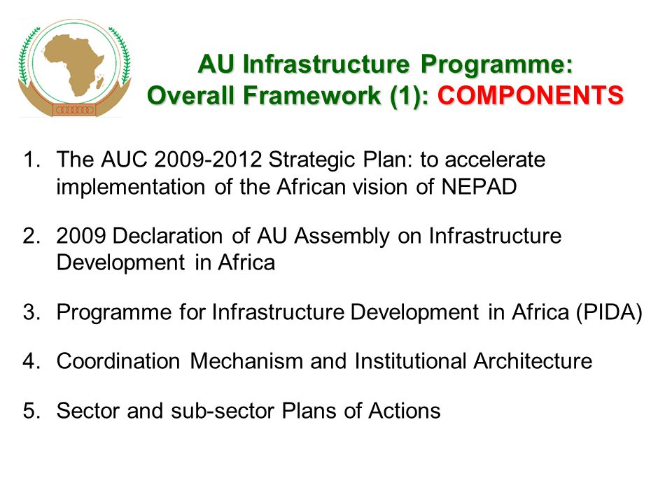 AUInfrastructureProgramme: OverallFramework(1): COMPONENTS AU Infrastructure Programme: Overall Framework (1): COMPONENTS 1.The AUC Strategic Plan: to accelerate implementation of the African vision of NEPAD Declaration of AU Assembly on Infrastructure Development in Africa 3.Programme for Infrastructure Development in Africa (PIDA) 4.Coordination Mechanism and Institutional Architecture 5.Sector and sub-sector Plans of Actions