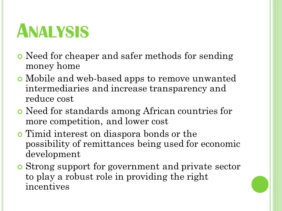 A NALYSIS Need for cheaper and safer methods for sending money home Mobile and web-based apps to remove unwanted intermediaries and increase transparency and reduce cost Need for standards among African countries for more competition, and lower cost Timid interest on diaspora bonds or the possibility of remittances being used for economic development Strong support for government and private sector to play a robust role in providing the right incentives