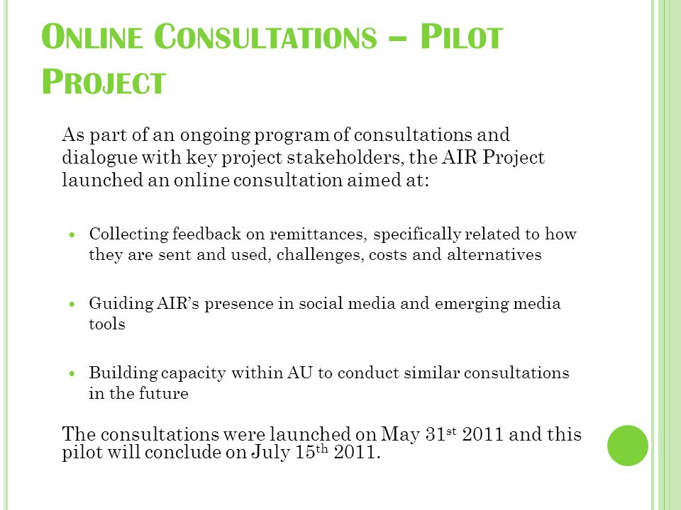 O NLINE C ONSULTATIONS – P ILOT P ROJECT As part of an ongoing program of consultations and dialogue with key project stakeholders, the AIR Project launched an online consultation aimed at: Collecting feedback on remittances, specifically related to how they are sent and used, challenges, costs and alternatives Guiding AIR's presence in social media and emerging media tools Building capacity within AU to conduct similar consultations in the future The consultations were launched on May 31 st 2011 and this pilot will conclude on July 15 th 2011.