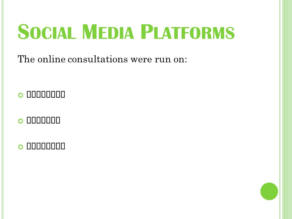 S OCIAL M EDIA P LATFORMS The online consultations were run on: Facebook Twitter LinkedIn