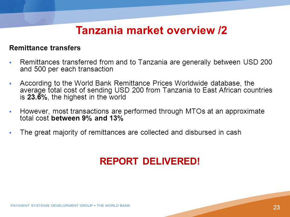 Remittance transfers  Remittances transferred from and to Tanzania are generally between USD 200 and 500 per each transaction  According to the World Bank Remittance Prices Worldwide database, the average total cost of sending USD 200 from Tanzania to East African countries is 23.6%, the highest in the world  However, most transactions are performed through MTOs at an approximate total cost between 9% and 13%  The great majority of remittances are collected and disbursed in cash Tanzania market overview /2 23 REPORT DELIVERED!