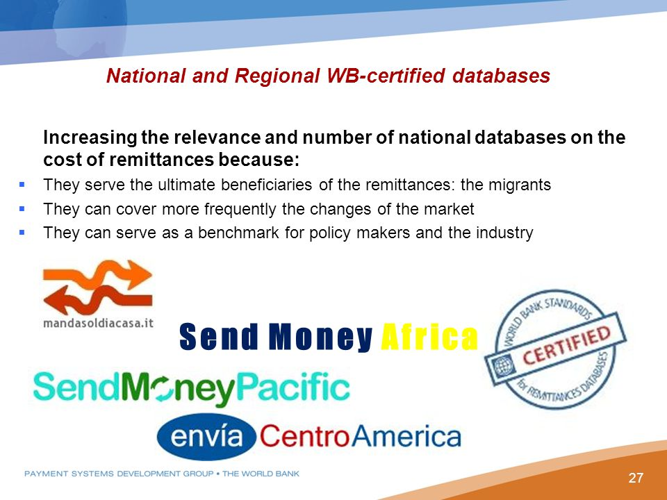 Increasing the relevance and number of national databases on the cost of remittances because:  They serve the ultimate beneficiaries of the remittances: the migrants  They can cover more frequently the changes of the market  They can serve as a benchmark for policy makers and the industry National and Regional WB-certified databases Send Money Africa 27