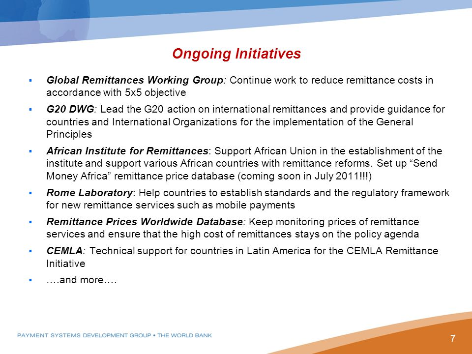 Ongoing Initiatives  Global Remittances Working Group: Continue work to reduce remittance costs in accordance with 5x5 objective  G20 DWG: Lead the G20 action on international remittances and provide guidance for countries and International Organizations for the implementation of the General Principles  African Institute for Remittances: Support African Union in the establishment of the institute and support various African countries with remittance reforms.