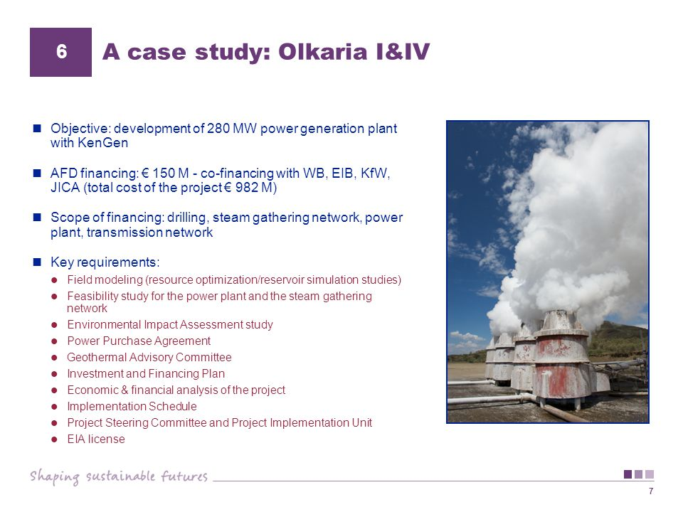 7 A case study: Olkaria I&IV Objective: development of 280 MW power generation plant with KenGen AFD financing: € 150 M - co-financing with WB, EIB, K