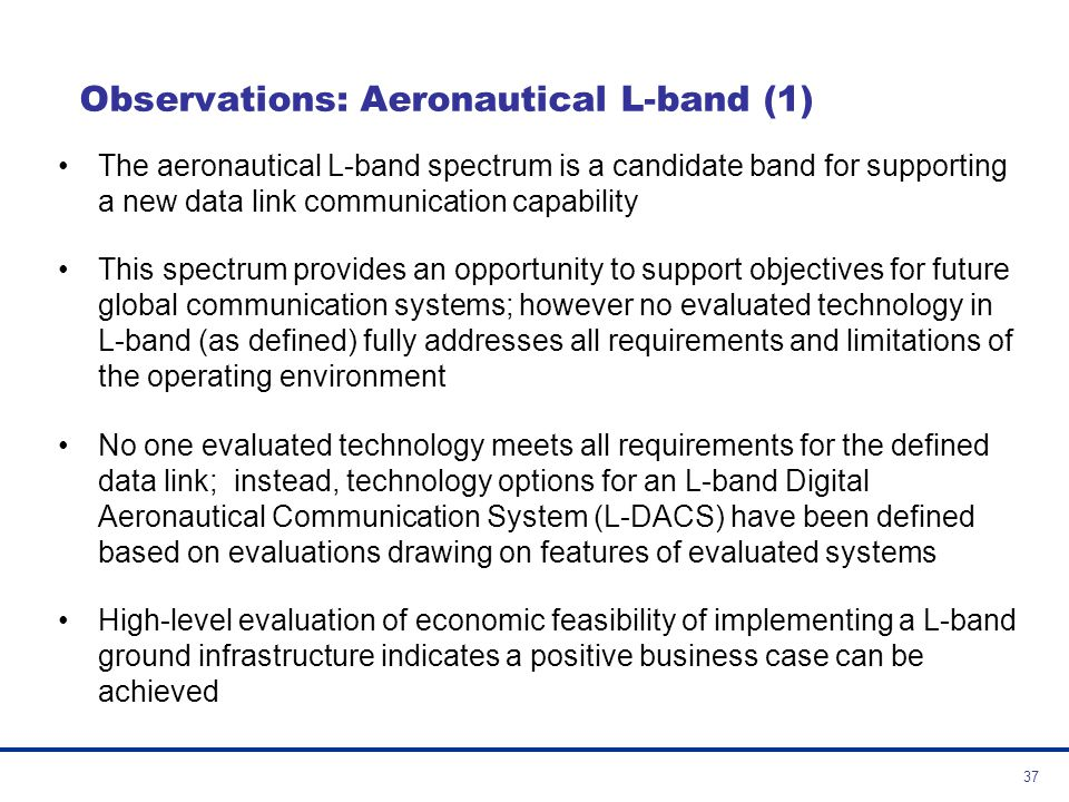 38 Observations: Aeronautical L-band (2) Desirable features for an aeronautical L-band (960-1024 [1164] MHz) technology include: –Existing standard for safety application with some validation work performed –Multi-carrier modulation (power efficient modulation for the aeronautical L-band fading environment) –Low duty cycle waveform with narrow-to-broadband channels (more likely to achieve successful compatibility with legacy L-band systems without clearing spectrum) –Adaptable/scalable features (improving flexibility in deployment and implementation, and adaptability to accommodate future demands) –Native mobility management and native IP interface (increasing flexibility and providing critical upper layers compatibility with worldwide data networking standards)