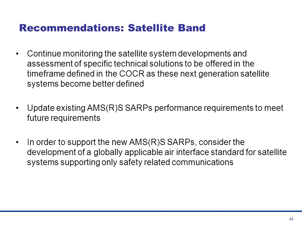 45 Recommendations: VHF Band In the long term reconsider the potential use of the VHF for new technologies when sufficient spectrum becomes available to support all or part of the requirements