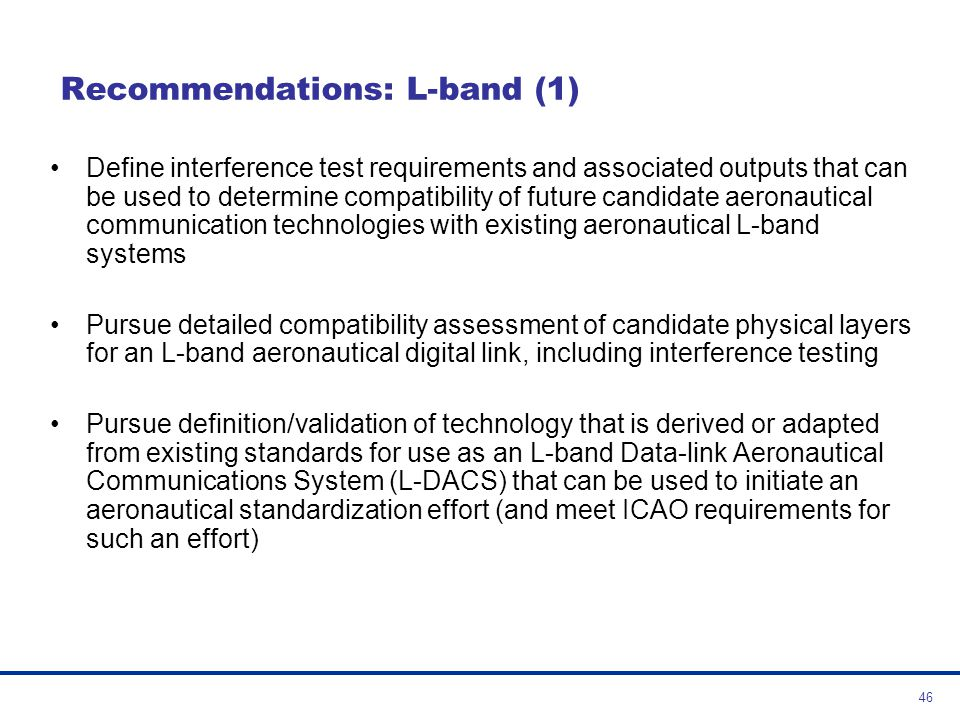 47 Recommendations: L-band (2) Complete the investigation of compatibility of prototyped L-DACS components with existing systems in the L-band particularly with regard to the onboard co-site interference and agree on the overall design characteristics Considering the design trade-offs, propose the appropriate L-DACS solution for input to a global aeronautical standardisation activity Considering that B-AMC, AMACS and TIA-902 (P34) have provisions to support air to air services, conduct further investigation of this capability as a possible component of L-DACS