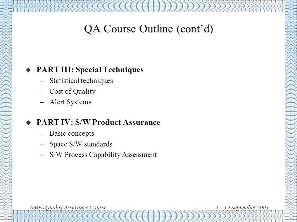 SMEs Quality Assurance Course17-19 September 2001 QA Course Outline u PART I : Concepts and Techniques –Introduction –Basic principles and values –Main elements/techniques –QA during major project phases u PART II: QA Standards –Standards evolution –ECSS-Q-20A